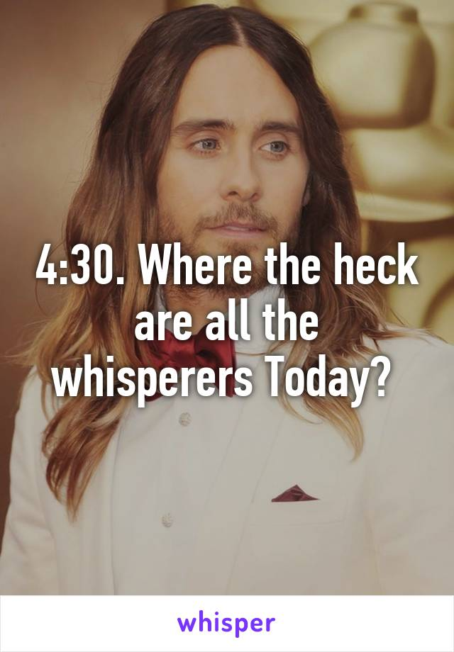 4:30. Where the heck are all the whisperers Today?
