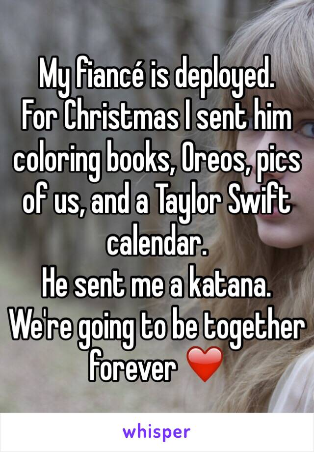 My fiancé is deployed.  For Christmas I sent him coloring books, Oreos, pics of us, and a Taylor Swift calendar.  He sent me a katana.  We're going to be together forever ❤️