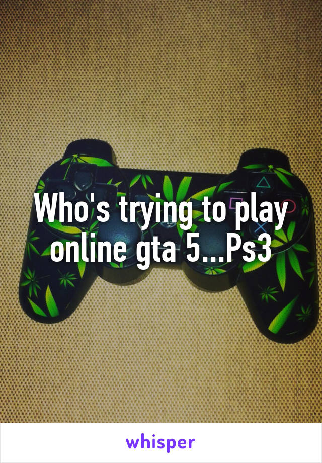 Who's trying to play online gta 5...Ps3