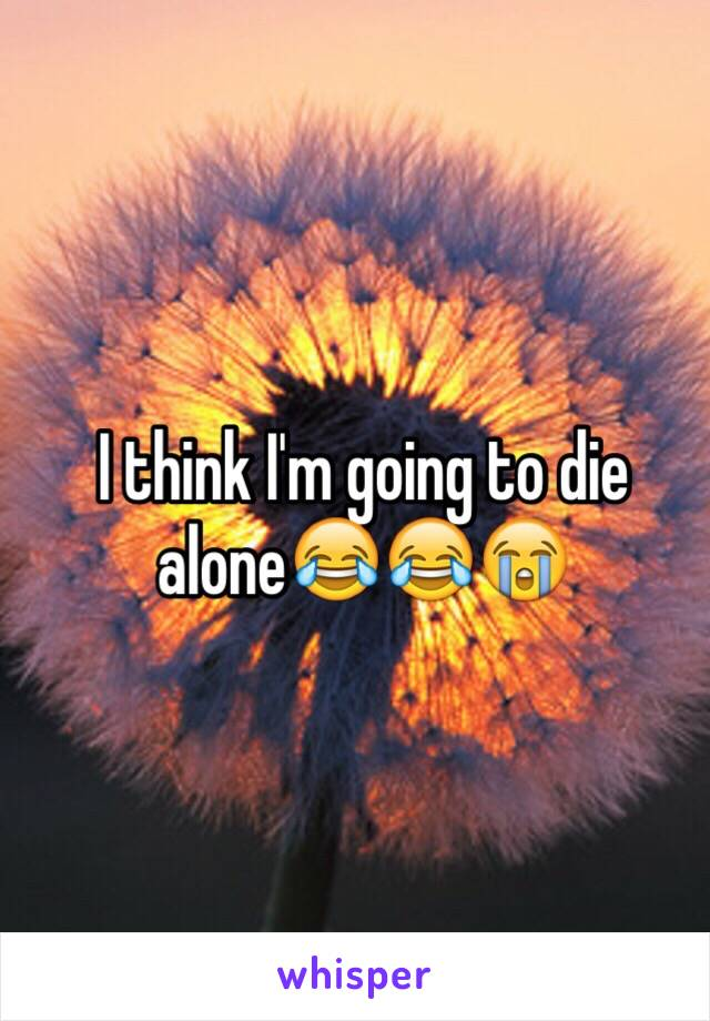 I think I'm going to die alone😂😂😭