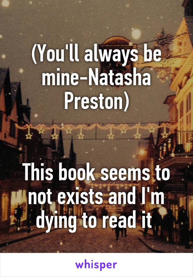 (You'll always be mine-Natasha Preston)   This book seems to not exists and I'm dying to read it