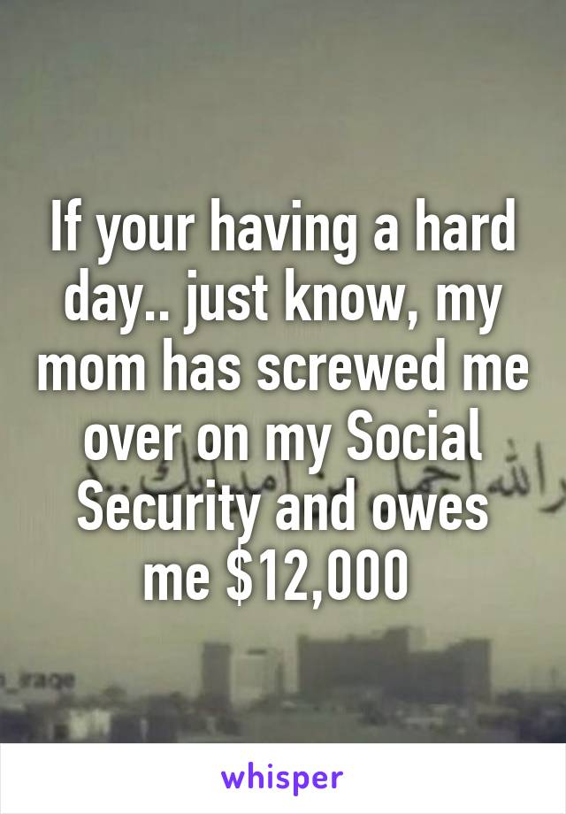 If your having a hard day.. just know, my mom has screwed me over on my Social Security and owes me $12,000
