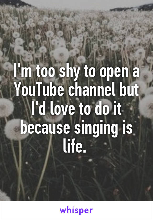 I'm too shy to open a YouTube channel but I'd love to do it because singing is life.
