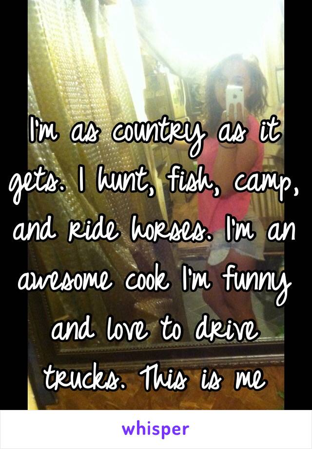 I'm as country as it gets. I hunt, fish, camp, and ride horses. I'm an awesome cook I'm funny and love to drive trucks. This is me