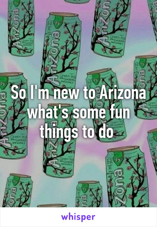 So I'm new to Arizona what's some fun things to do