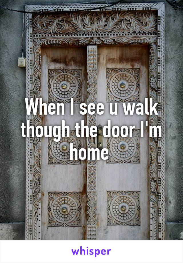 When I see u walk though the door I'm home