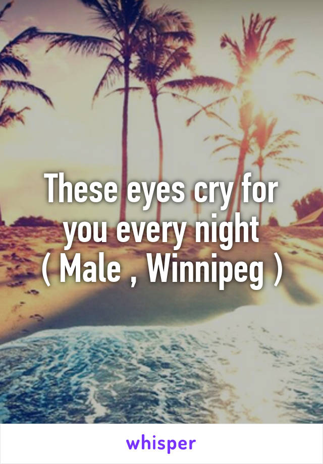 These eyes cry for you every night ( Male , Winnipeg )