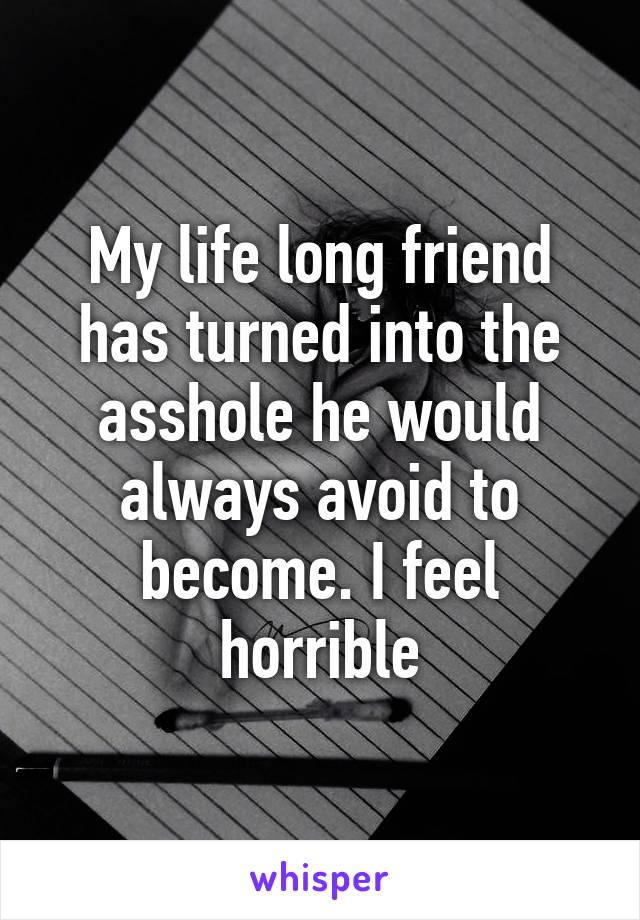 My life long friend has turned into the asshole he would always avoid to become. I feel horrible