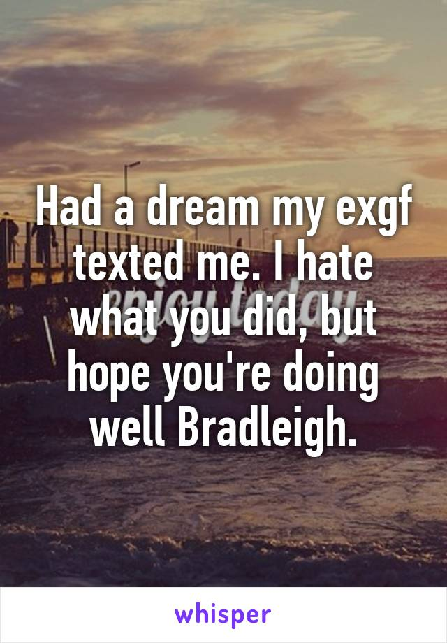 Had a dream my exgf texted me. I hate what you did, but hope you're doing well Bradleigh.