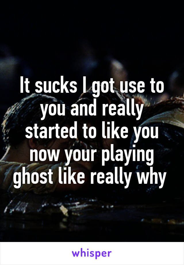 It sucks I got use to you and really started to like you now your playing ghost like really why