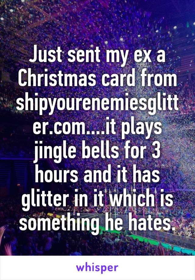 Just sent my ex a Christmas card from shipyourenemiesglitter.com....it plays jingle bells for 3 hours and it has glitter in it which is something he hates.