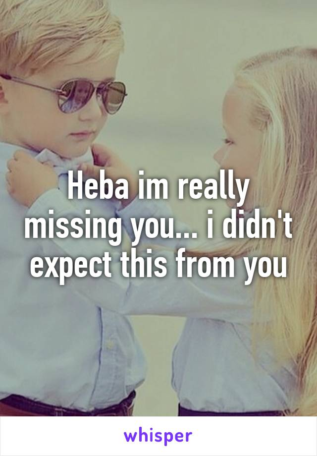 Heba im really missing you... i didn't expect this from you