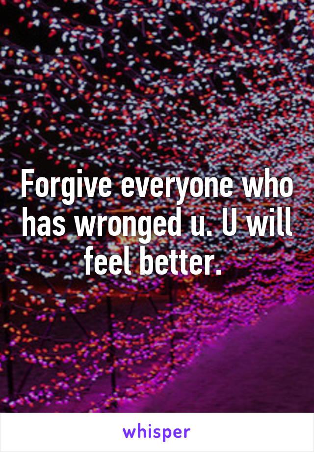 Forgive everyone who has wronged u. U will feel better.