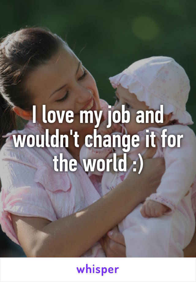 I love my job and wouldn't change it for the world :)