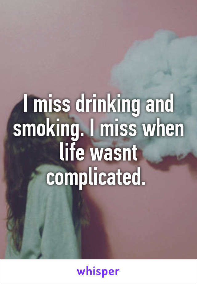 I miss drinking and smoking. I miss when life wasnt complicated.