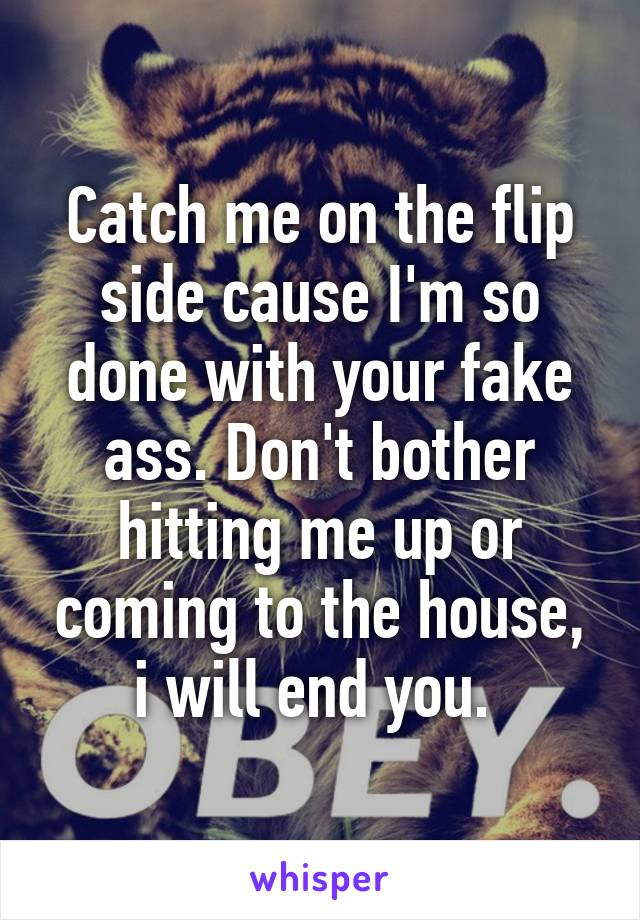 Catch me on the flip side cause I'm so done with your fake ass. Don't bother hitting me up or coming to the house, i will end you.