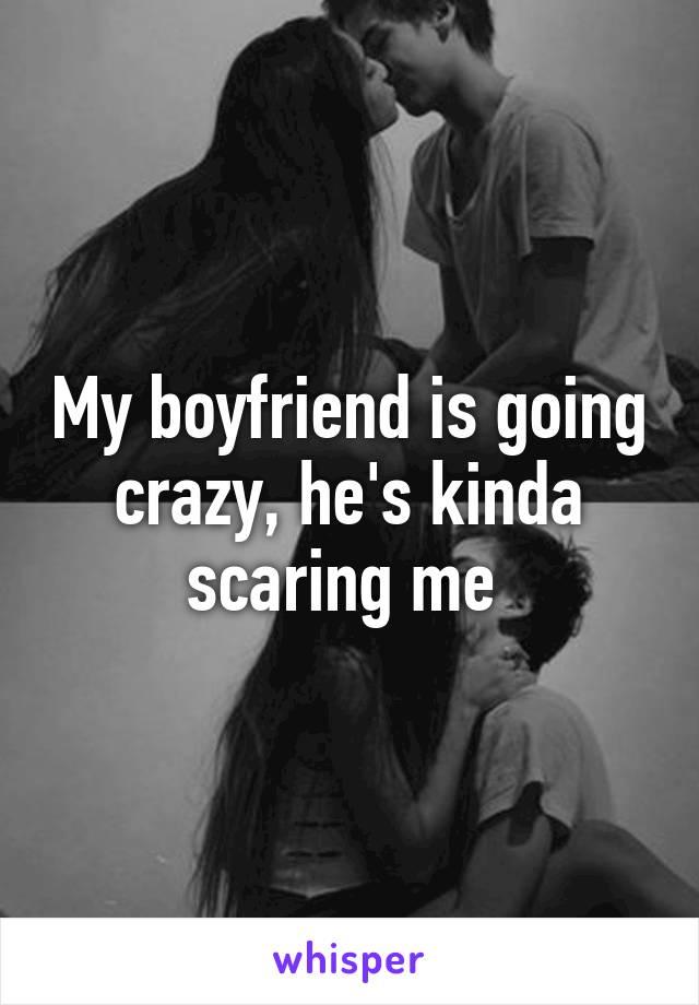 My boyfriend is going crazy, he's kinda scaring me