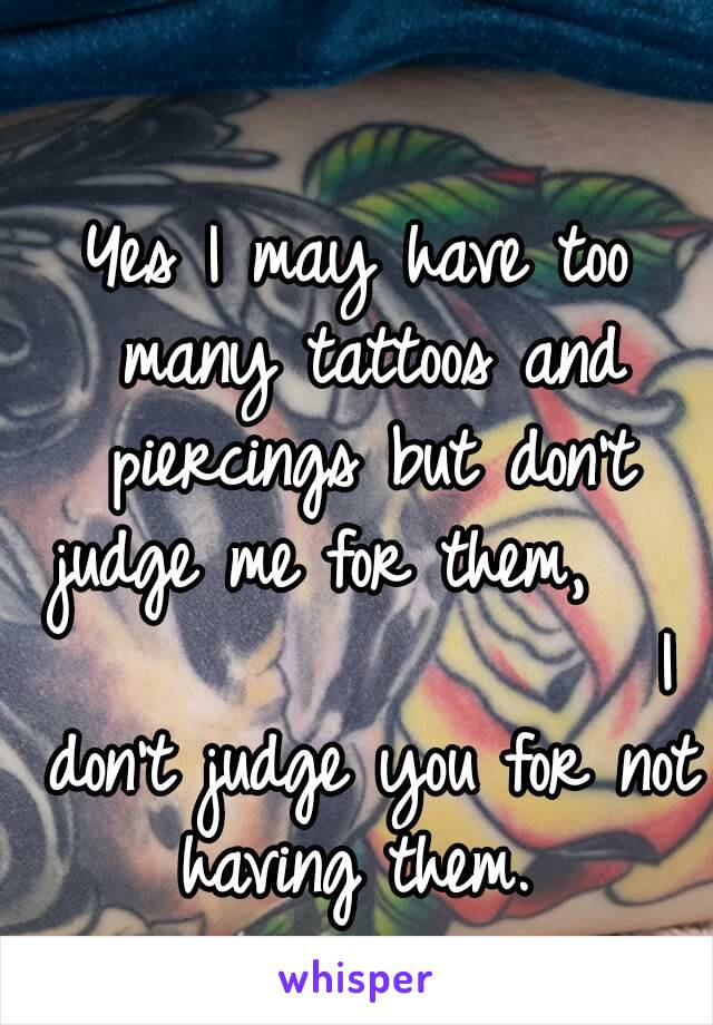 Yes I may have too many tattoos and piercings but don't judge me for them,                     I don't judge you for not having them.
