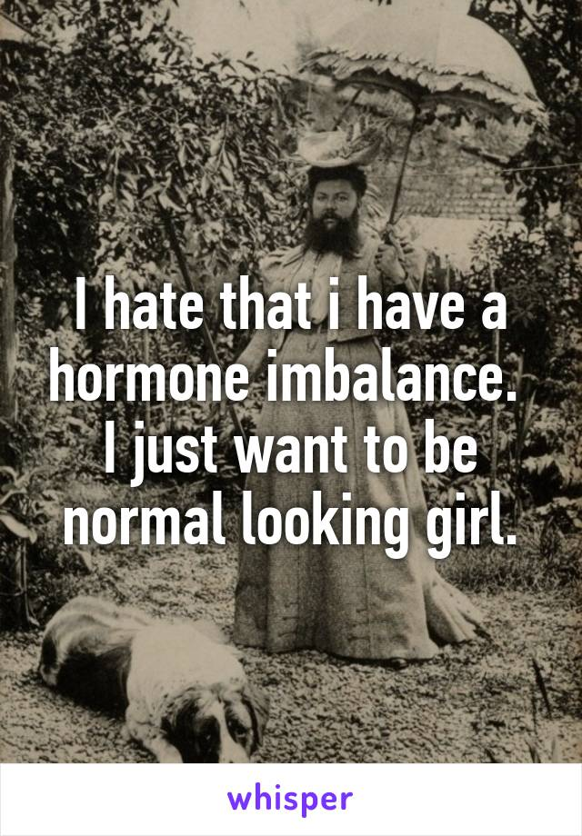 I hate that i have a hormone imbalance.  I just want to be normal looking girl.