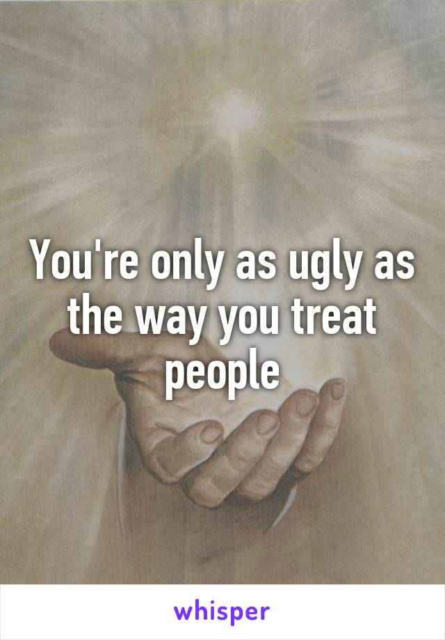 You're only as ugly as the way you treat people