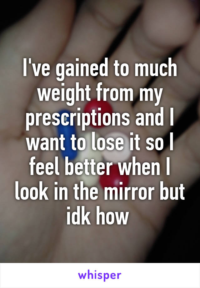 I've gained to much weight from my prescriptions and I want to lose it so I feel better when I look in the mirror but idk how