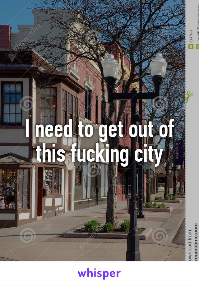 I need to get out of this fucking city