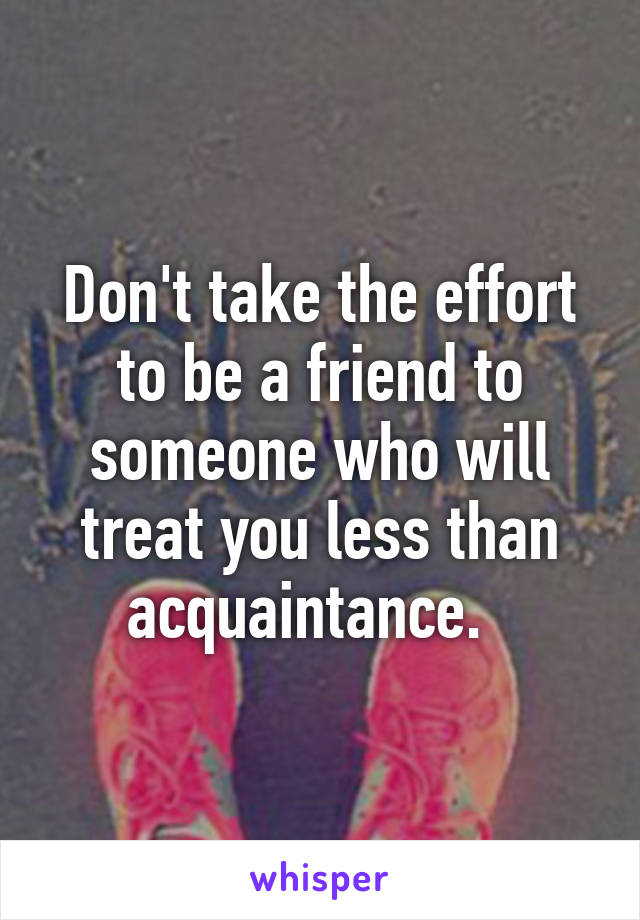 Don't take the effort to be a friend to someone who will treat you less than acquaintance.