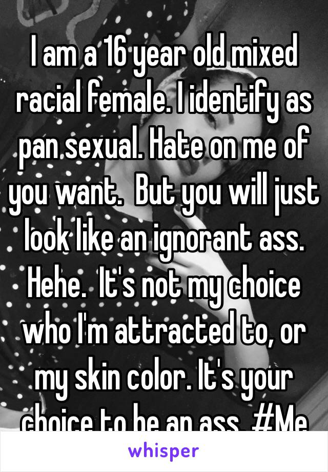 I am a 16 year old mixed racial female. I identify as pan sexual. Hate on me of you want.  But you will just look like an ignorant ass.  Hehe.  It's not my choice who I'm attracted to, or my skin color. It's your choice to be an ass. #Me