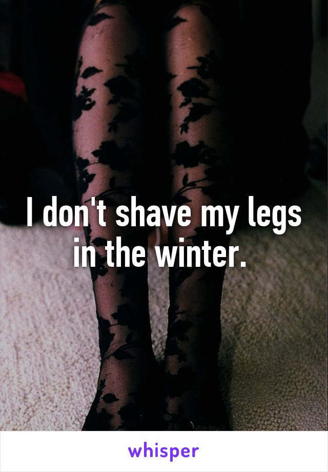 I don't shave my legs in the winter.