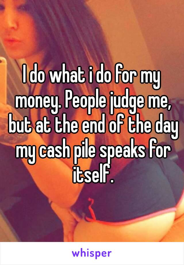I do what i do for my money. People judge me, but at the end of the day my cash pile speaks for itself.