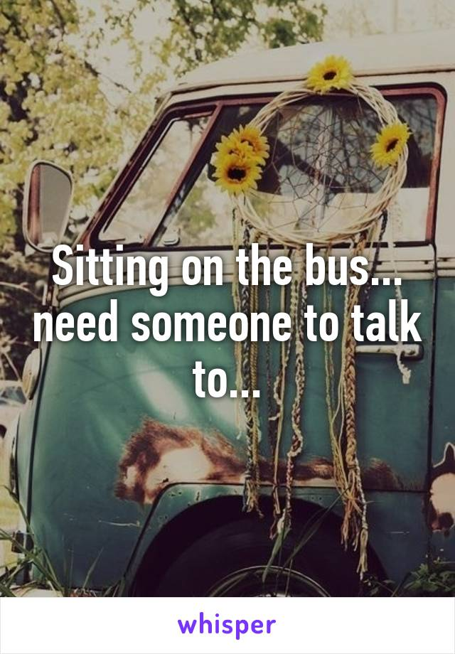 Sitting on the bus... need someone to talk to...