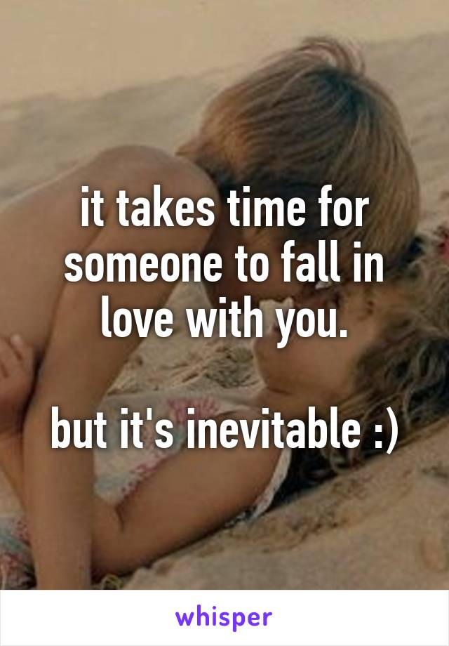 it takes time for someone to fall in love with you.  but it's inevitable :)