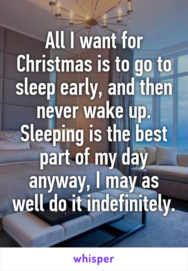 All I want for Christmas is to go to sleep early, and then never wake up. Sleeping is the best part of my day anyway, I may as well do it indefinitely.