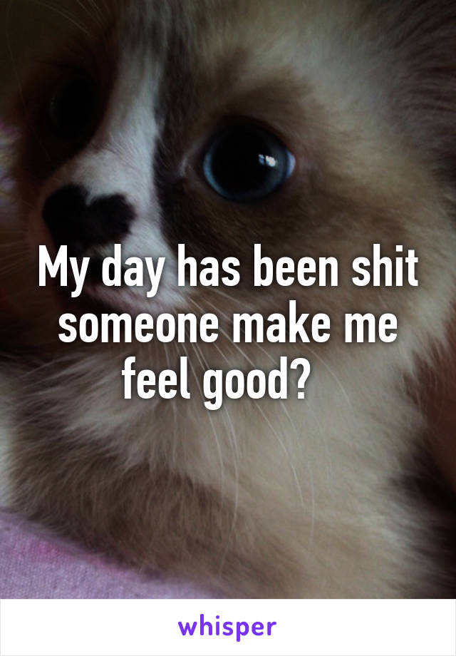 My day has been shit someone make me feel good?