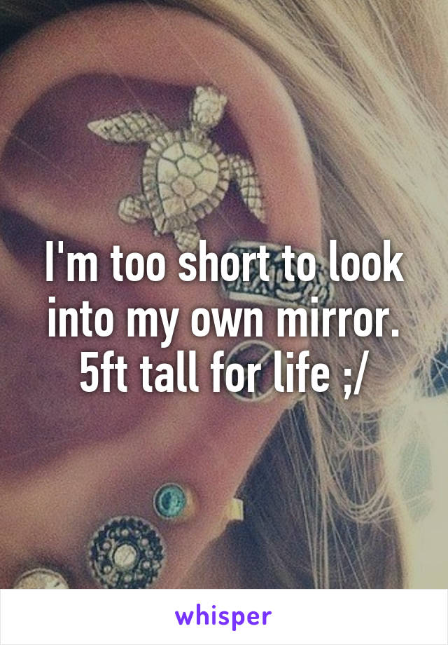 I'm too short to look into my own mirror. 5ft tall for life ;/