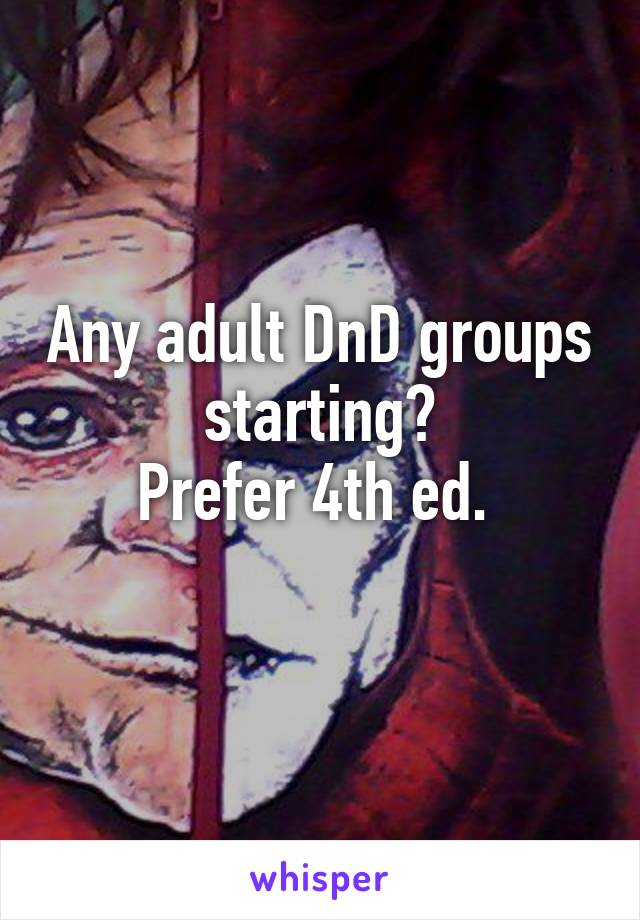 Any adult DnD groups starting? Prefer 4th ed.