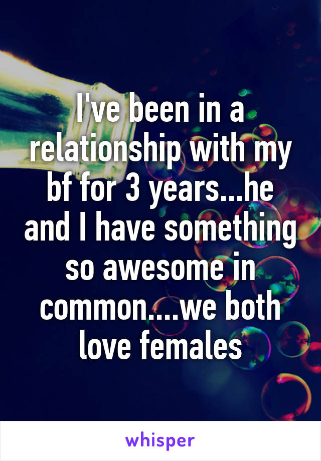 I've been in a relationship with my bf for 3 years...he and I have something so awesome in common....we both love females