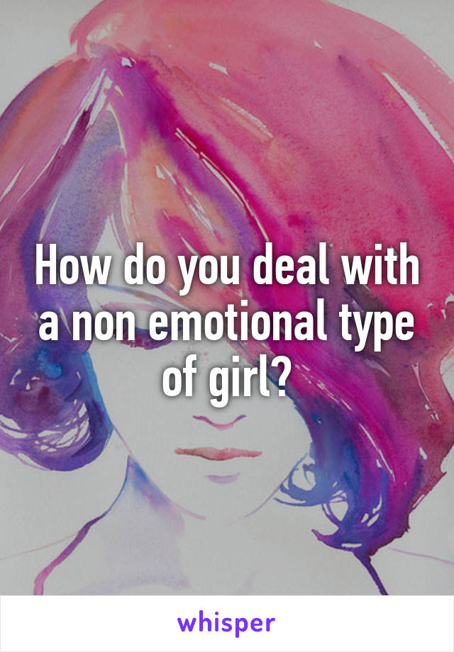 How do you deal with a non emotional type of girl?