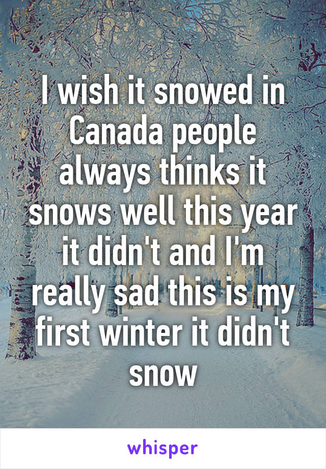 I wish it snowed in Canada people always thinks it snows well this year it didn't and I'm really sad this is my first winter it didn't snow