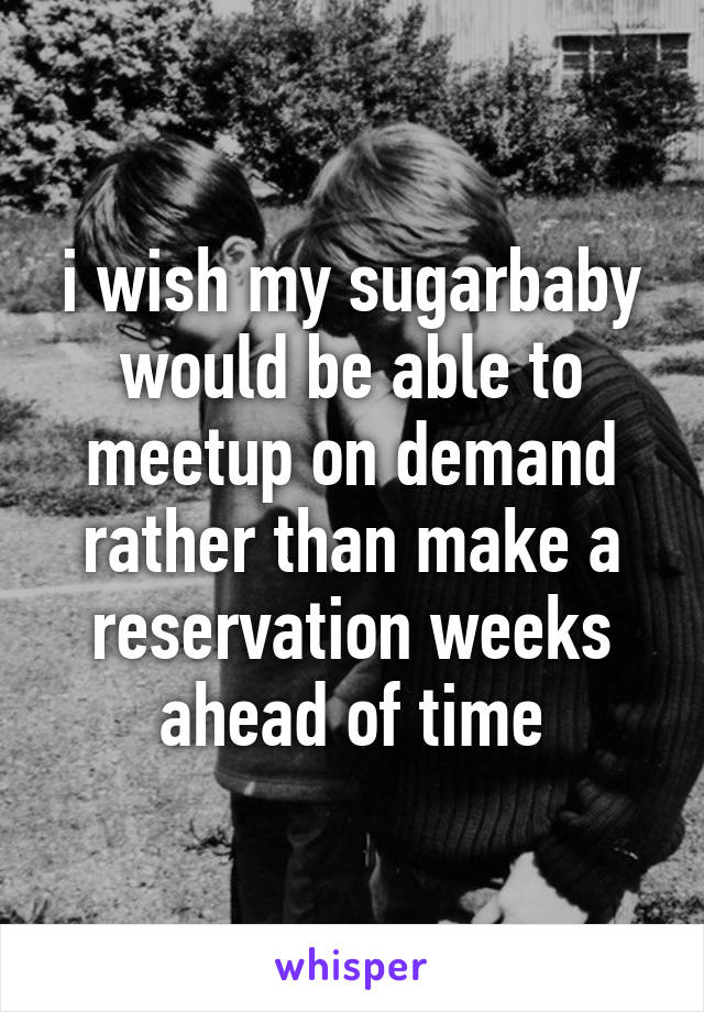 i wish my sugarbaby would be able to meetup on demand rather than make a reservation weeks ahead of time