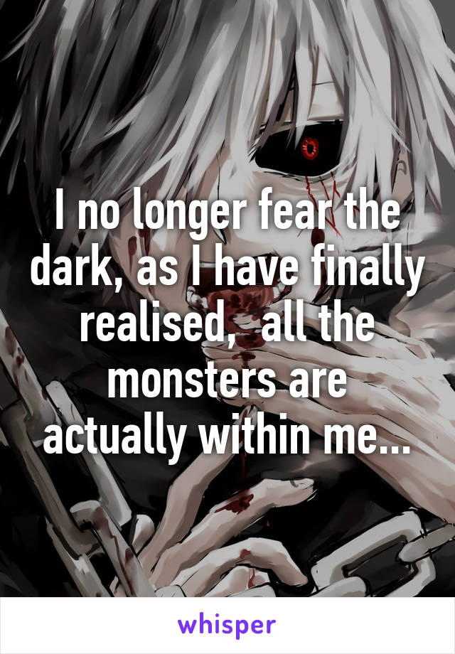 I no longer fear the dark, as I have finally realised,  all the monsters are actually within me...