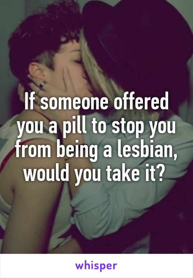 If someone offered you a pill to stop you from being a lesbian, would you take it?