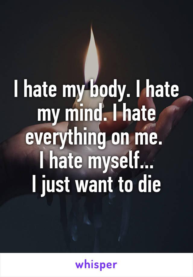 I hate my body. I hate my mind. I hate everything on me.  I hate myself... I just want to die