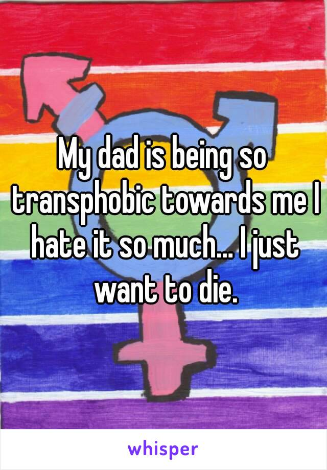 My dad is being so transphobic towards me I hate it so much… I just want to die.