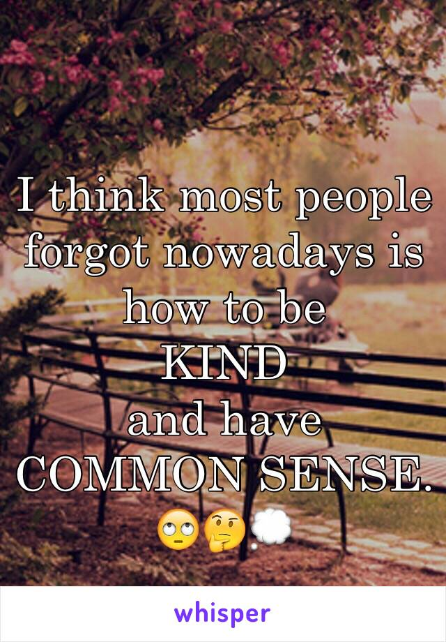 I think most people forgot nowadays is how to be KIND  and have COMMON SENSE.  🙄🤔💭