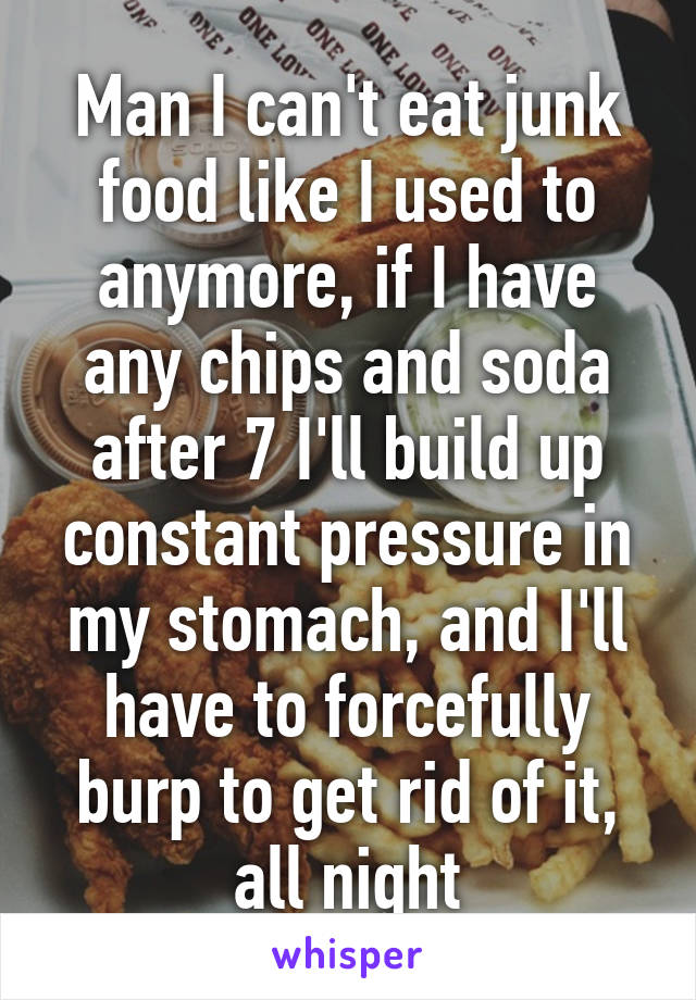 Man I can't eat junk food like I used to anymore, if I have any chips and soda after 7 I'll build up constant pressure in my stomach, and I'll have to forcefully burp to get rid of it, all night