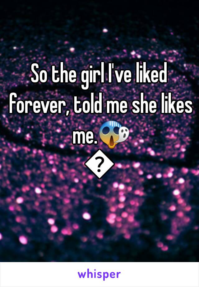 So the girl I've liked forever, told me she likes me.😱😱