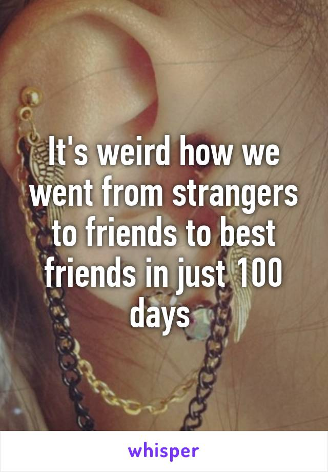 It's weird how we went from strangers to friends to best friends in just 100 days