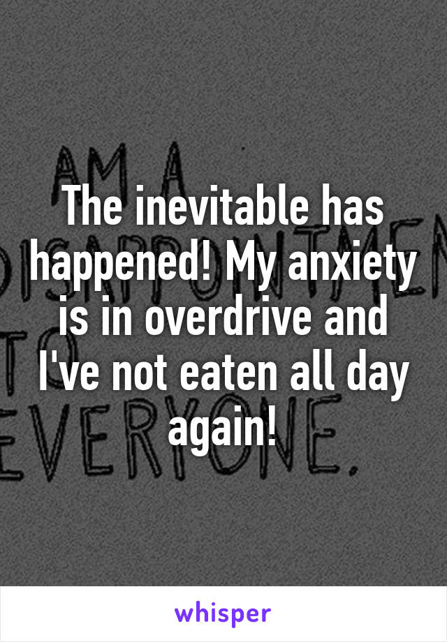 The inevitable has happened! My anxiety is in overdrive and I've not eaten all day again!