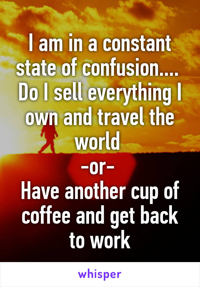 I am in a constant state of confusion....  Do I sell everything I own and travel the world  -or-  Have another cup of coffee and get back to work